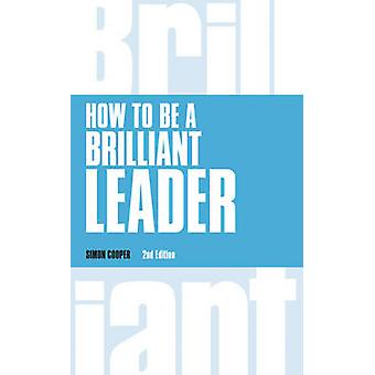 How to Be a Brilliant Leader revised 2nd edn by Simon Cooper