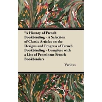A   History of French Bookbinding  A Selection of Classic Articles on the Designs and Progress of French Bookbinding  Complete with a List of Promin by Various
