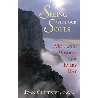 Seeing with Our Souls Monastic Wisdom for Every Day by Chittister & Joan D.