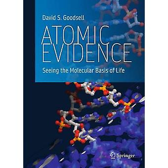 Atomic Evidence  Seeing the Molecular Basis of Life by Goodsell & David S.