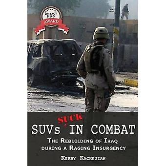 Suvs Suck in Combat The Rebuilding of Iraq During a Raging Insurgency by Kachejian & Kerry C.
