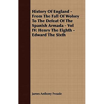 History of England  From the Fall of Wolsey to the Defeat of the Spanish Armada  Vol IV Henry the Eighth  Edward the Sixth by Froude & James Anthony