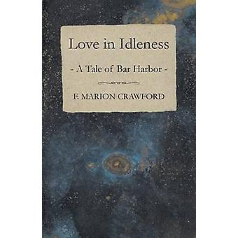 Love in Idleness A Tale of Bar Harbor and Marion Darche a Story Without Comment by Crawford & F. Marion