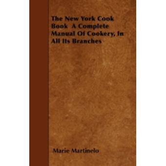 The New York Cook Book a Complete Manual of Cookery in All Its Branches by Martinelo & Marie