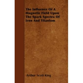 The Influence Of A Magnetic Field Upon The Spark Spectra Of Iron And Titanium by King & Arthur Scott