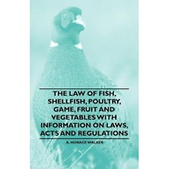 The Law of Fish Shellfish Poultry Game Fruit and Vegetables With Information on Laws Acts and Regulations by Walker & A. Horace