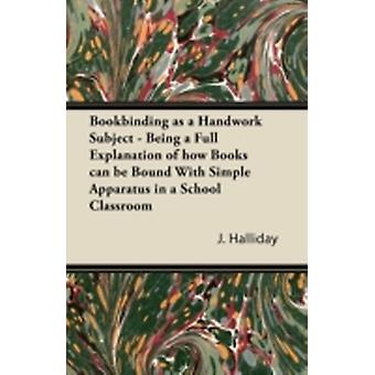 Bookbinding as a Handwork Subject  Being a Full Explanation of how Books can be Bound With Simple Apparatus in a School Classroom by Halliday & J.