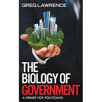 The Biology of Government A Primer for Politicians by Lawrence & Greg
