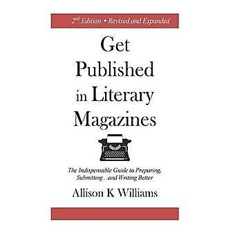 Get Published in Literary Magazines The Indispensable Guide to Preparing Submitting and Writing Better by Williams & Allison K