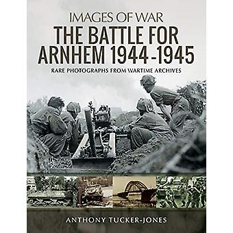 The Battle for Arnhem 1944-1945 - Rare Photographs from Wartime Archiv