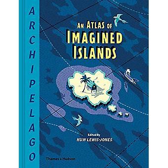 Archipelago - An Atlas of Imagined Islands by Huw Lewis-Jones - 978050