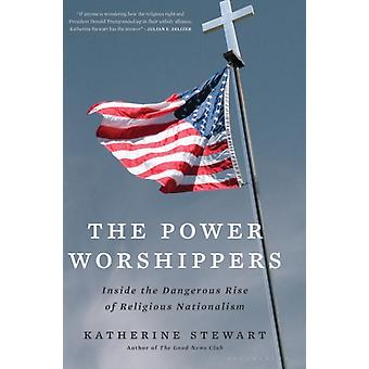 The Power Worshippers  Inside the Dangerous Rise of Religious Nationalism by Katherine Stewart