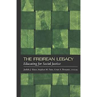 The Freirean Legacy  Educating for Social Justice by Edited by Judith J Slater & Edited by Stephen M Fain & Edited by Cesar Augusto Rossatto