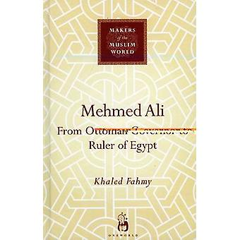 Mehmed Ali - From Ottoman Governor to Ruler of Egypt by Khaled Fahmy -
