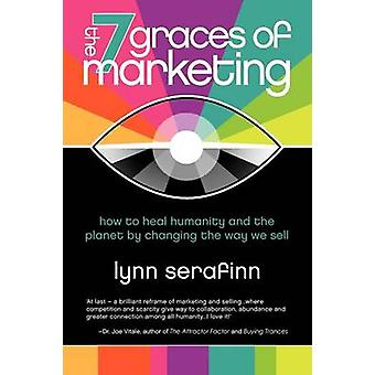 The 7 Graces of Marketing How to Heal Humanity and the Planet by Changing the Way We Sell by Serafinn & Lynn