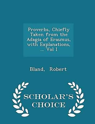 Proverbs Chiefly Taken from the Adagia of Erasmus with Explanations ... Vol I  Scholars Choice Edition by Robert & Bland