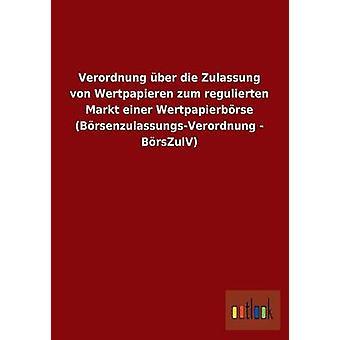 Verordnung Uber Die Zulassung Von Wertpapieren Zum Regulierten Markt Einer Wertpapierborse BorsenzulassungsVerordnung Borszulv par Outlook Verlag