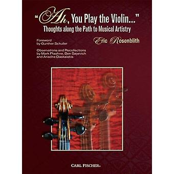 Ah You Play the Violin  Thoughts Along the Path to Musical Artistry by Eric Rosenblith