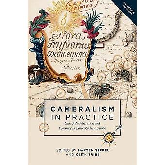Cameralism in Practice State Administration and Economy in Early Modern Europe by Seppel & Marten