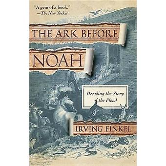 The Ark Before Noah - Decoding the Story of the Flood by Irving Finkel