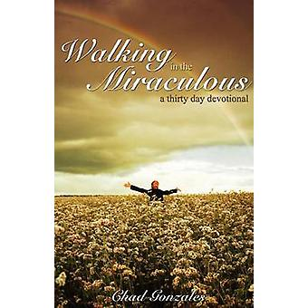 Walking in the Miraculous a thirty day devotional by Gonzales & Chad W