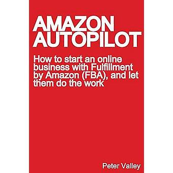 Amazon Autopilot How to Start an Online Bookselling Business with Fulfillment by Amazon Fba and Let Them Do the Work by Valley & Peter