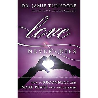 Love Never Dies How to Reconnect and Make Peace with the Deceased by Turndorf & Jamie