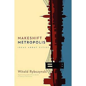 Makeshift Metropolis Ideas about Cities by Rybczynski & Witold