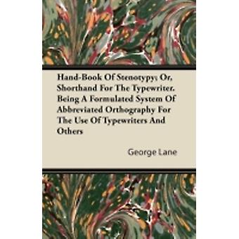 HandBook Of Stenotypy Or Shorthand For The Typewriter. Being A Formulated System Of Abbreviated Orthography For The Use Of Typewriters And Others by Lane & George