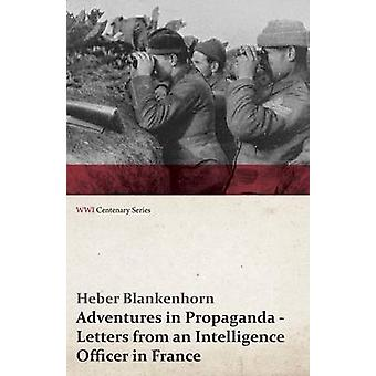 Adventures in Propaganda  Letters from an Intelligence Officer in France WWI Centenary Series by Blankenhorn & Heber