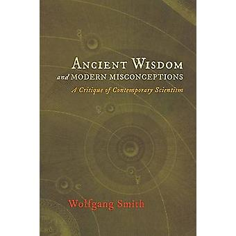 Ancient Wisdom and Modern Misconceptions A Critique of Contemporary Scientism by Smith & Wolfgang