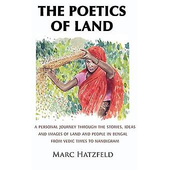 The Poetics of Land A personal journey through the stories ideas and images of land and people in Bengal from Vedic times to Nandigram by Hatzfeld & Marc