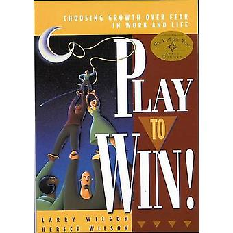 Play to Win  Choosing Growth Over Fear in Work and Life by Larry Wilson & Hersch Wilson