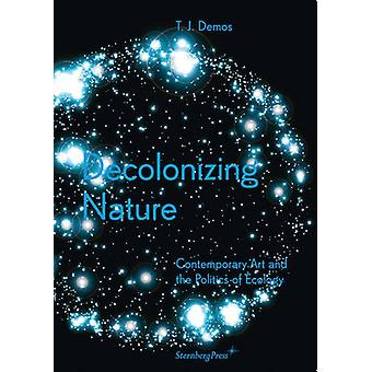 Decolonizing Nature - Contemporary Art and the Politics of Ecology by