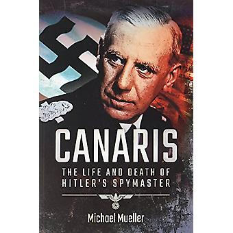 Canaris - The Life and Death of Hitler's Spymaster by Michael Mueller