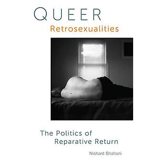 Queer Retrosexualities - The Politics of Reparative Return by Nishant