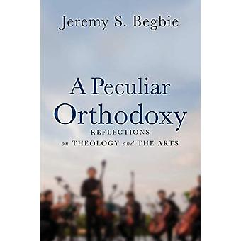 A Peculiar Orthodoxy - Reflections on Theology and the Arts by Jeremy