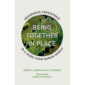 Being Together in Place  Indigenous Coexistence in a More Than Human World by Soren C Larsen & Jay T Johnson