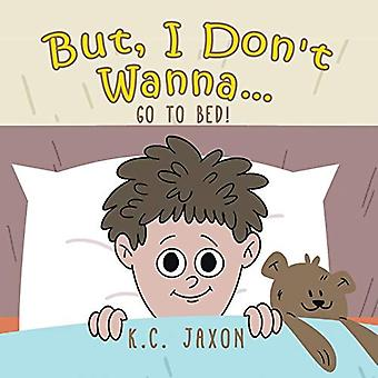 But - I Don't Wanna... Go to Bed! by K C Jaxon - 9781773707679 Book