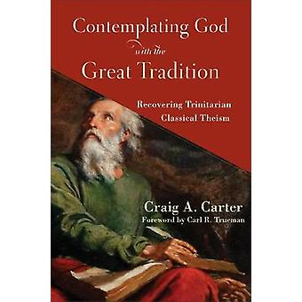 Contemplating God with the Great Tradition Recovering Trinitarian Classical Theism