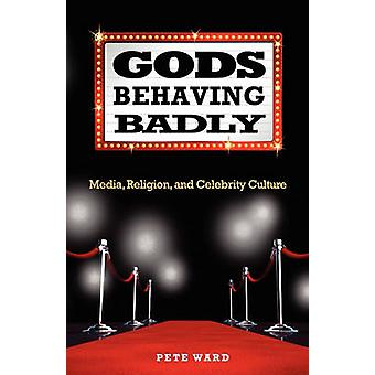Gods Behaving Badly  Media Religion and Celebrity Culture by Pete Ward