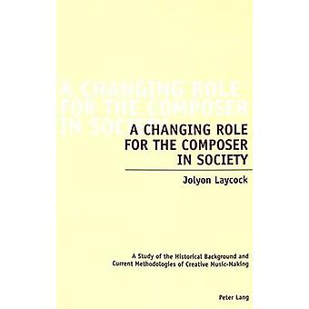 A Changing Role for the Composer in Society  A Study of the Historical Background and Current Methodologies of Creative MusicMaking by Jolyon Laycock