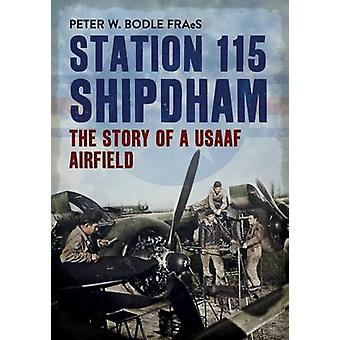 Station 115 Shipdham - The Story of a USAAF Airfield by Peter W. Bodle
