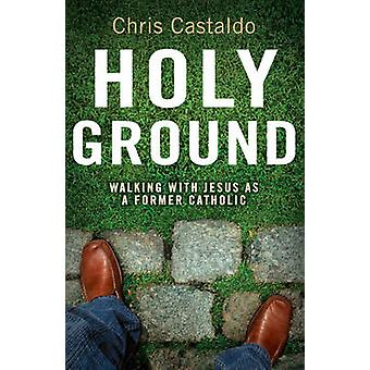 Holy Ground Walking with Jesus as a Former Catholic by Castaldo & Christopher A.