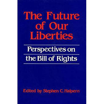 The Future of Our Liberties Perspectives on the Bill of Rights by Halpern & Stephen C.