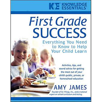 First Grade Success Everything You Need to Know to Help Your Child Learn by James & Amy