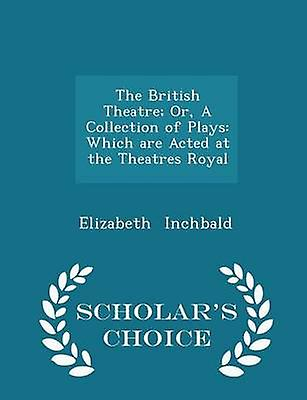 The British Theatre Or A Collection of Plays Which are Acted at the Theatres Royal  Scholars Choice Edition by Inchbald & Elizabeth