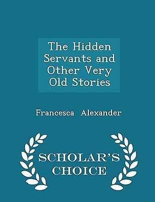 The Hidden Servants and Other Very Old Stories  Scholars Choice Edition by Alexander & Francesca
