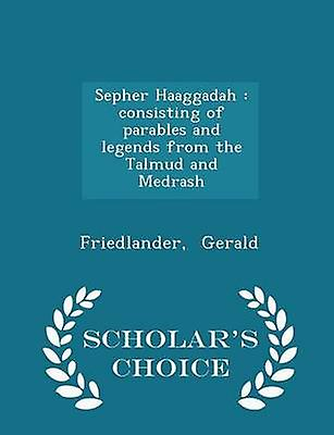 Sepher Haaggadah  consisting of parables and legends from the Talmud and Medrash  Scholars Choice Edition by Gerald & Friedlander