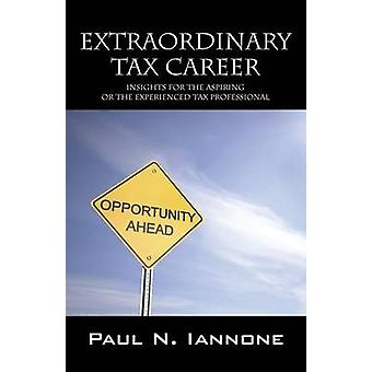 Extraordinary Tax Career Insights for the Aspiring or the Experienced Tax Professional by Iannone & Paul N.